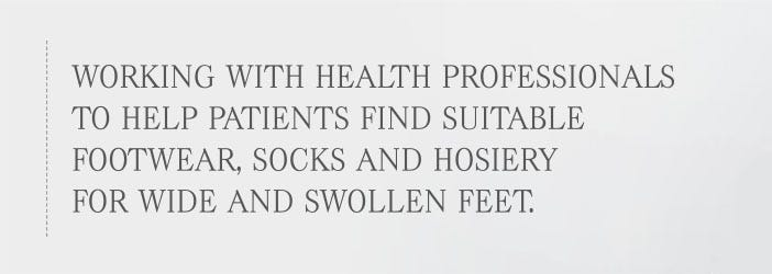 Working with healthcare professionals to help patients find suitable footwear, socks and hosiery for wide and swollen feet
